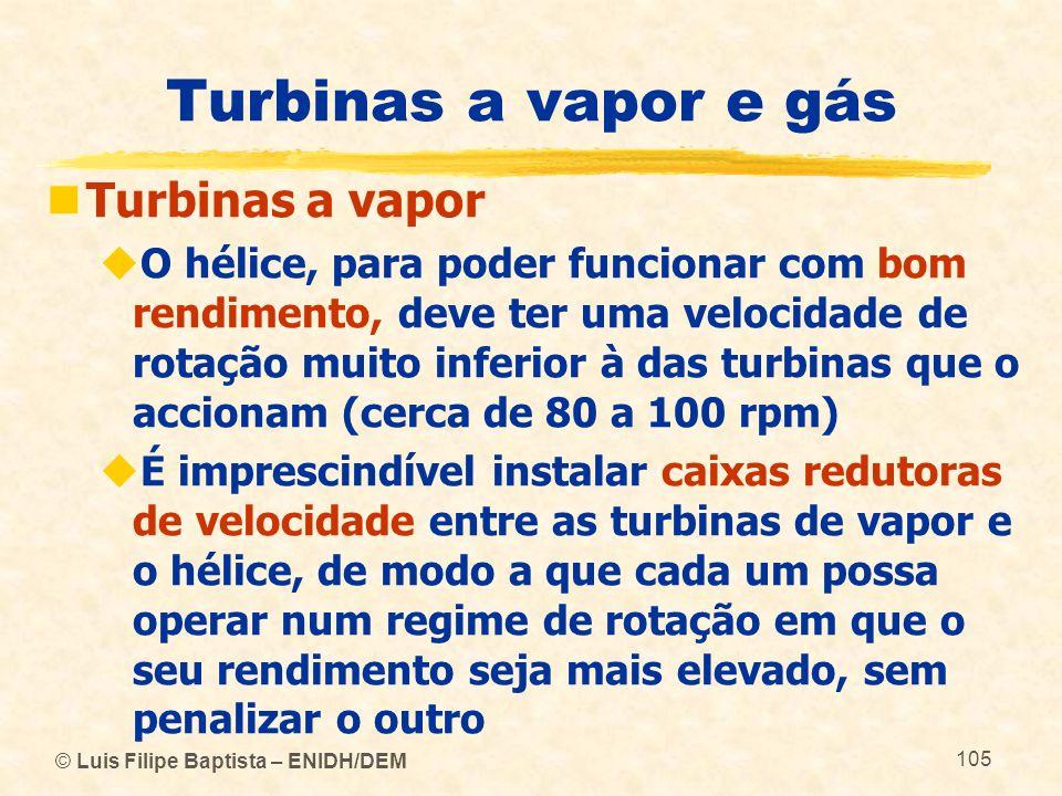 © Luis Filipe Baptista – ENIDH/DEM 105 Turbinas a vapor e gás Turbinas a vapor O hélice, para poder funcionar com bom rendimento, deve ter uma velocid