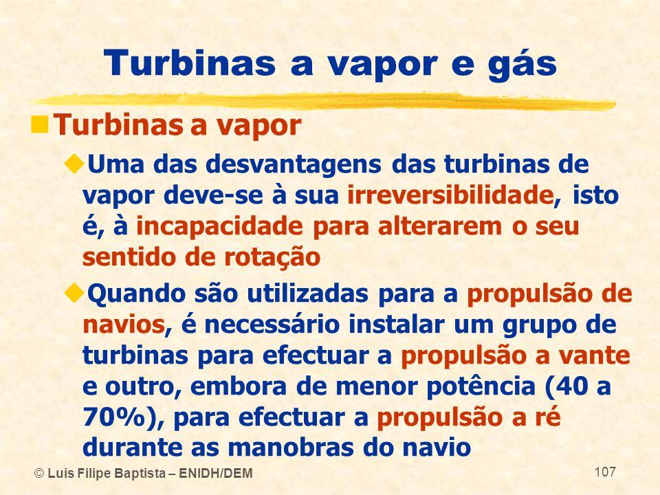 © Luis Filipe Baptista – ENIDH/DEM 107 Turbinas a vapor e gás Turbinas a vapor Uma das desvantagens das turbinas de vapor deve-se à sua irreversibilid