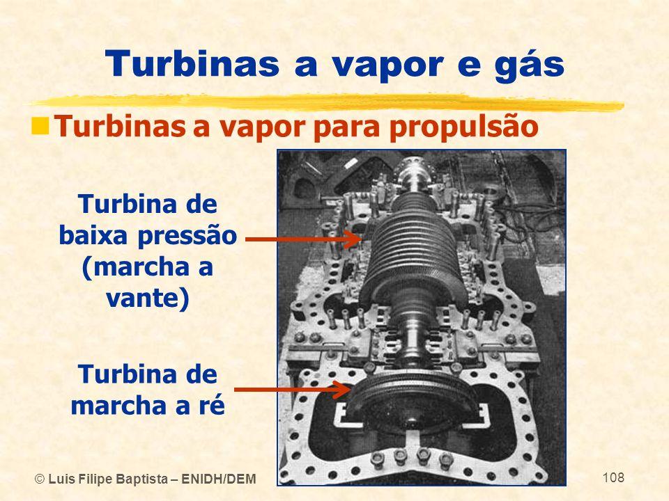© Luis Filipe Baptista – ENIDH/DEM 108 Turbinas a vapor e gás Turbinas a vapor para propulsão Turbina de baixa pressão (marcha a vante) Turbina de mar