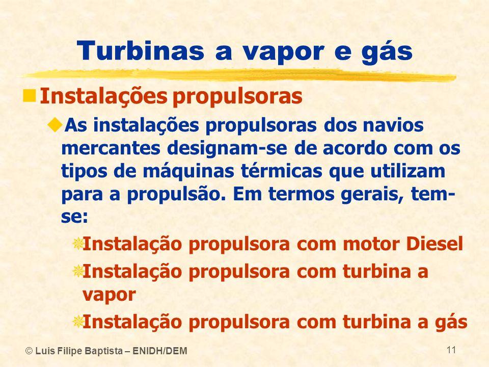 © Luis Filipe Baptista – ENIDH/DEM 11 Turbinas a vapor e gás Instalações propulsoras As instalações propulsoras dos navios mercantes designam-se de ac