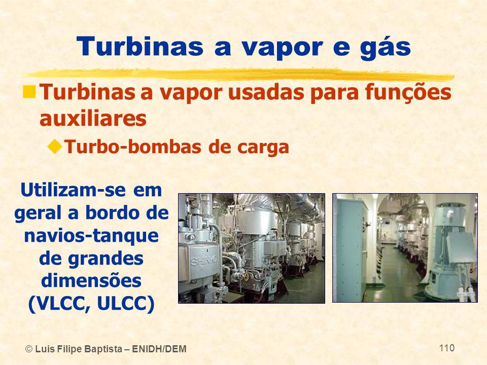 © Luis Filipe Baptista – ENIDH/DEM 110 Turbinas a vapor e gás Turbinas a vapor usadas para funções auxiliares Turbo-bombas de carga Utilizam-se em ger