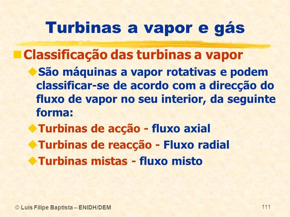 © Luis Filipe Baptista – ENIDH/DEM 111 Turbinas a vapor e gás Classificação das turbinas a vapor São máquinas a vapor rotativas e podem classificar-se