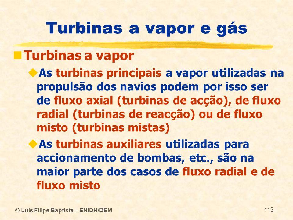 © Luis Filipe Baptista – ENIDH/DEM 113 Turbinas a vapor e gás Turbinas a vapor As turbinas principais a vapor utilizadas na propulsão dos navios podem