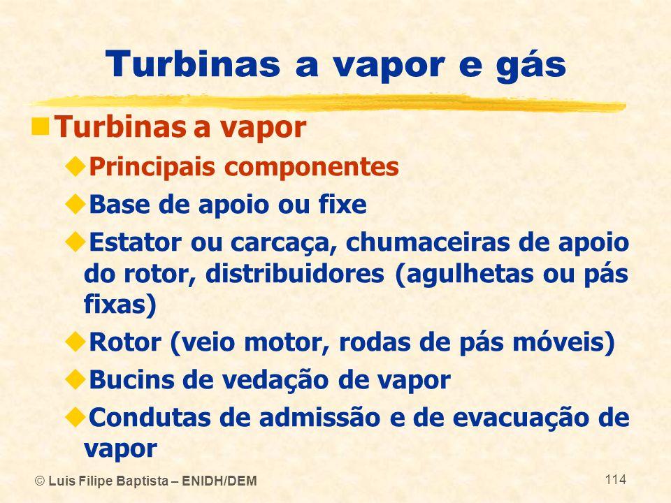 © Luis Filipe Baptista – ENIDH/DEM 114 Turbinas a vapor e gás Turbinas a vapor Principais componentes Base de apoio ou fixe Estator ou carcaça, chumac