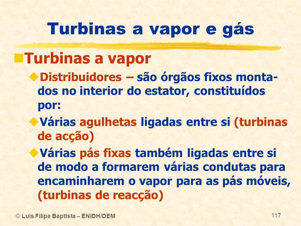 © Luis Filipe Baptista – ENIDH/DEM 117 Turbinas a vapor e gás Turbinas a vapor Distribuidores – são órgãos fixos monta- dos no interior do estator, co