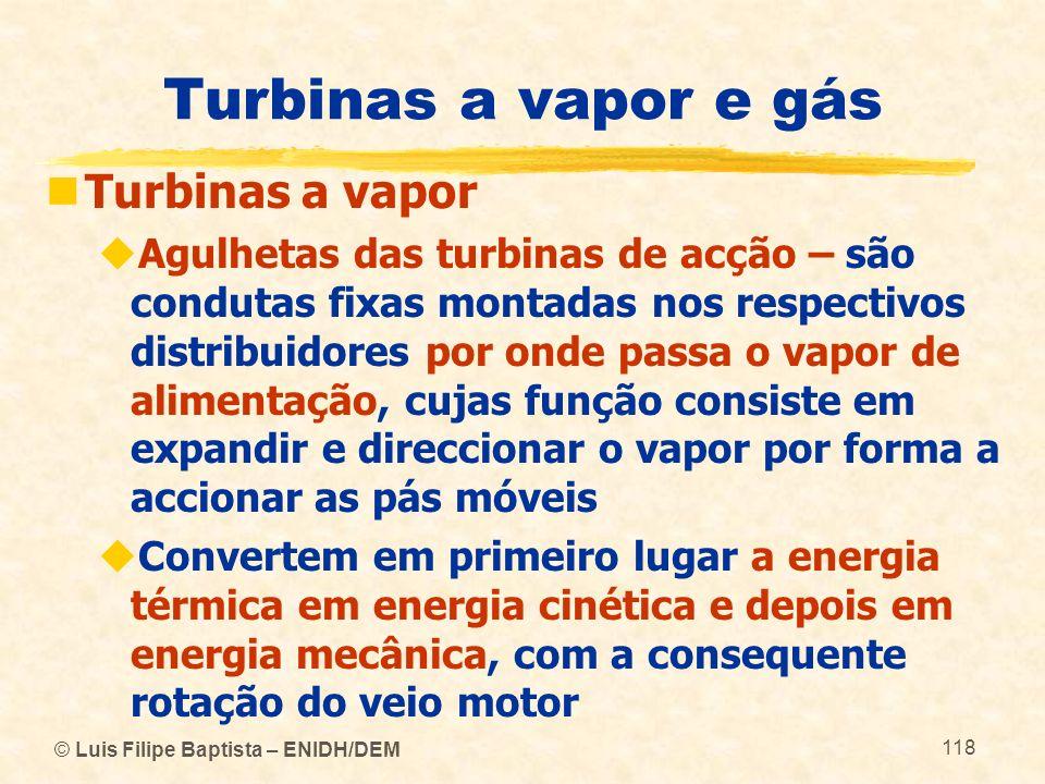 © Luis Filipe Baptista – ENIDH/DEM 118 Turbinas a vapor e gás Turbinas a vapor Agulhetas das turbinas de acção – são condutas fixas montadas nos respe