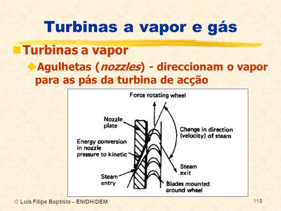 © Luis Filipe Baptista – ENIDH/DEM 119 Turbinas a vapor e gás Turbinas a vapor Agulhetas (nozzles) - direccionam o vapor para as pás da turbina de acç