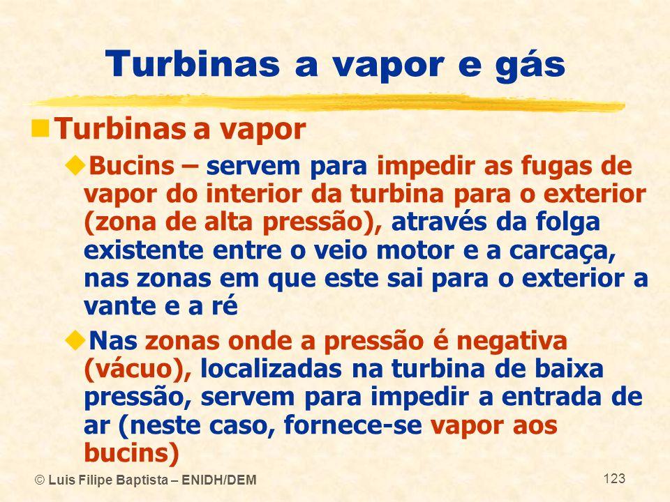 © Luis Filipe Baptista – ENIDH/DEM 123 Turbinas a vapor e gás Turbinas a vapor Bucins – servem para impedir as fugas de vapor do interior da turbina p