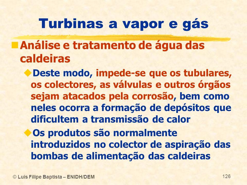 © Luis Filipe Baptista – ENIDH/DEM 126 Turbinas a vapor e gás Análise e tratamento de água das caldeiras Deste modo, impede-se que os tubulares, os co