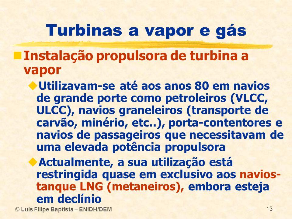 © Luis Filipe Baptista – ENIDH/DEM 13 Turbinas a vapor e gás Instalação propulsora de turbina a vapor Utilizavam-se até aos anos 80 em navios de grand