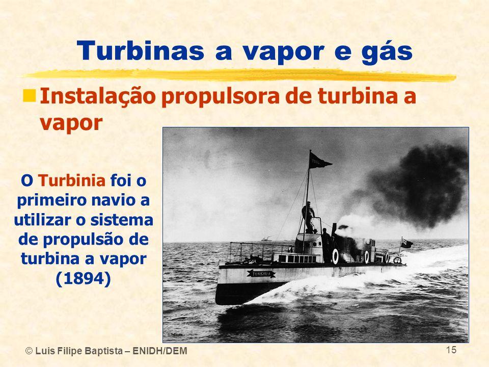 © Luis Filipe Baptista – ENIDH/DEM 15 Turbinas a vapor e gás Instalação propulsora de turbina a vapor O Turbinia foi o primeiro navio a utilizar o sis
