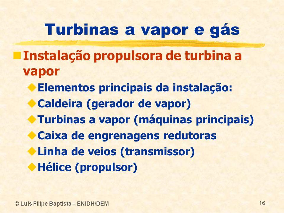 © Luis Filipe Baptista – ENIDH/DEM 16 Turbinas a vapor e gás Instalação propulsora de turbina a vapor Elementos principais da instalação: Caldeira (ge