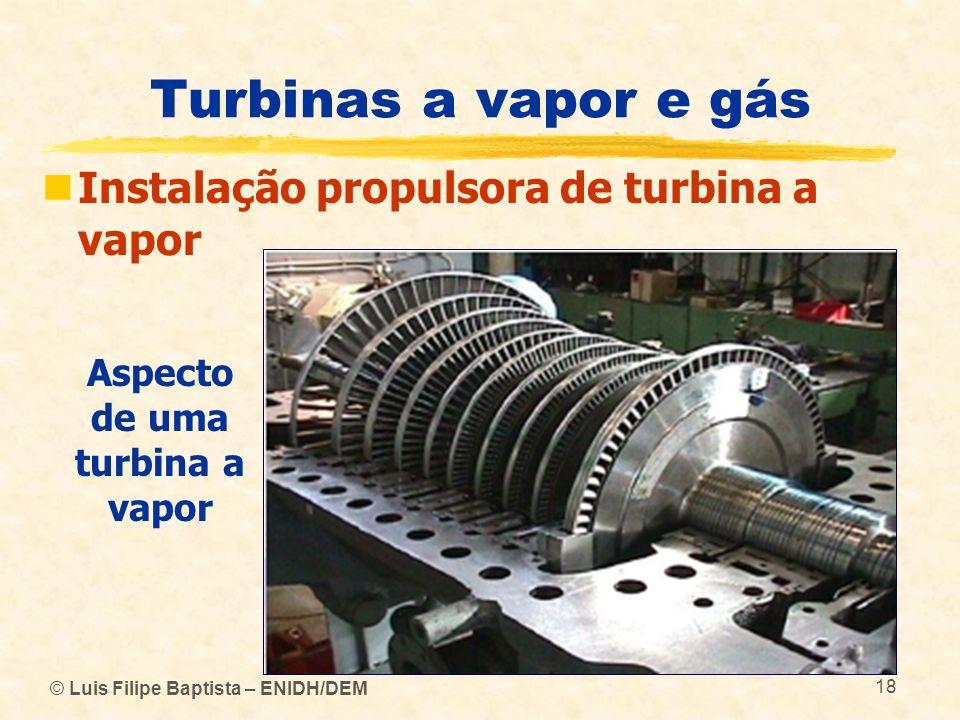 © Luis Filipe Baptista – ENIDH/DEM 18 Turbinas a vapor e gás Instalação propulsora de turbina a vapor Aspecto de uma turbina a vapor