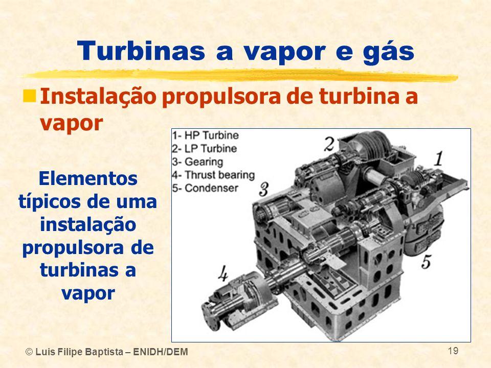 © Luis Filipe Baptista – ENIDH/DEM 19 Turbinas a vapor e gás Instalação propulsora de turbina a vapor Elementos típicos de uma instalação propulsora d