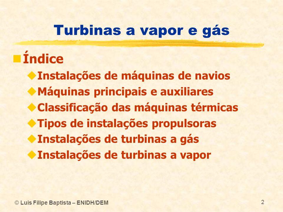 © Luis Filipe Baptista – ENIDH/DEM 113 Turbinas a vapor e gás Turbinas a vapor As turbinas principais a vapor utilizadas na propulsão dos navios podem por isso ser de fluxo axial (turbinas de acção), de fluxo radial (turbinas de reacção) ou de fluxo misto (turbinas mistas) As turbinas auxiliares utilizadas para accionamento de bombas, etc., são na maior parte dos casos de fluxo radial e de fluxo misto