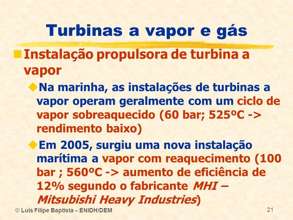 © Luis Filipe Baptista – ENIDH/DEM 21 Turbinas a vapor e gás Instalação propulsora de turbina a vapor Na marinha, as instalações de turbinas a vapor o