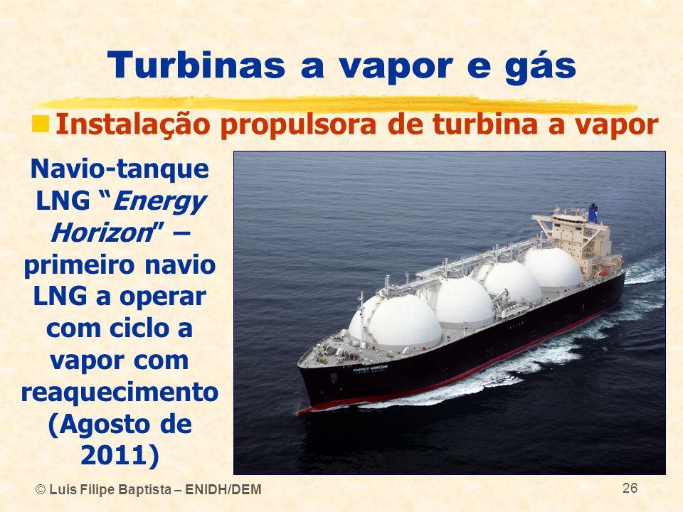 © Luis Filipe Baptista – ENIDH/DEM 26 Turbinas a vapor e gás Instalação propulsora de turbina a vapor Navio-tanque LNG Energy Horizon – primeiro navio