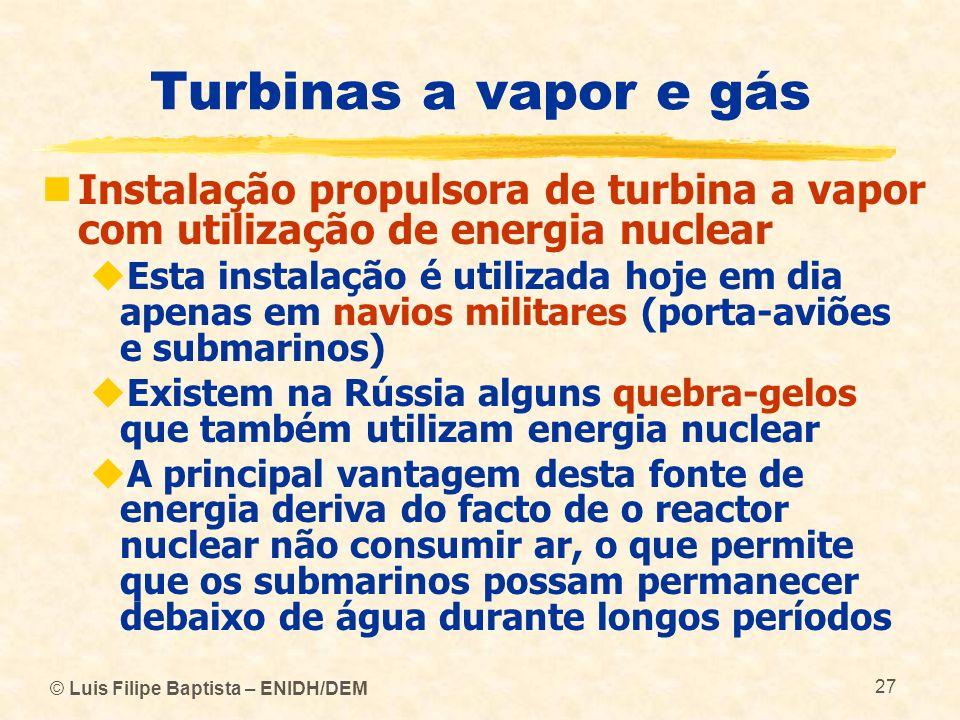 © Luis Filipe Baptista – ENIDH/DEM 27 Turbinas a vapor e gás Instalação propulsora de turbina a vapor com utilização de energia nuclear Esta instalaçã