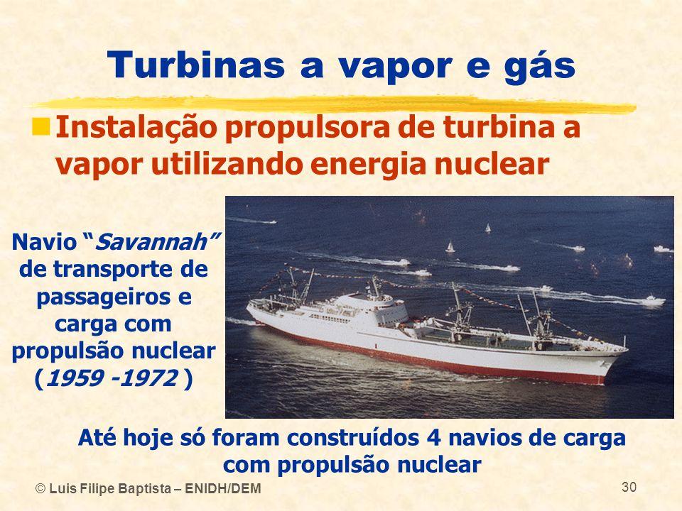 © Luis Filipe Baptista – ENIDH/DEM 30 Turbinas a vapor e gás Instalação propulsora de turbina a vapor utilizando energia nuclear Navio Savannah de tra