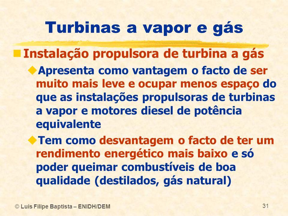 © Luis Filipe Baptista – ENIDH/DEM 31 Turbinas a vapor e gás Instalação propulsora de turbina a gás Apresenta como vantagem o facto de ser muito mais