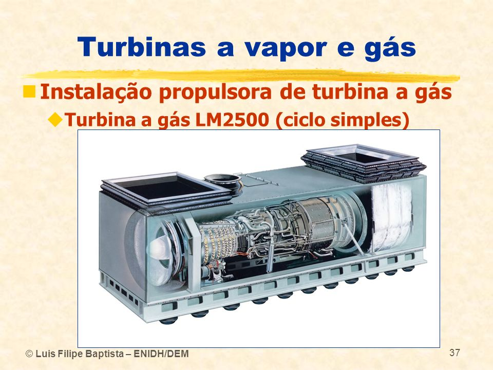 © Luis Filipe Baptista – ENIDH/DEM 37 Turbinas a vapor e gás Instalação propulsora de turbina a gás Turbina a gás LM2500 (ciclo simples)