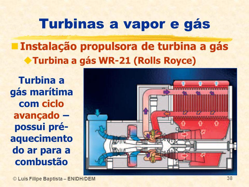 © Luis Filipe Baptista – ENIDH/DEM 38 Turbinas a vapor e gás Instalação propulsora de turbina a gás Turbina a gás WR-21 (Rolls Royce) Turbina a gás ma