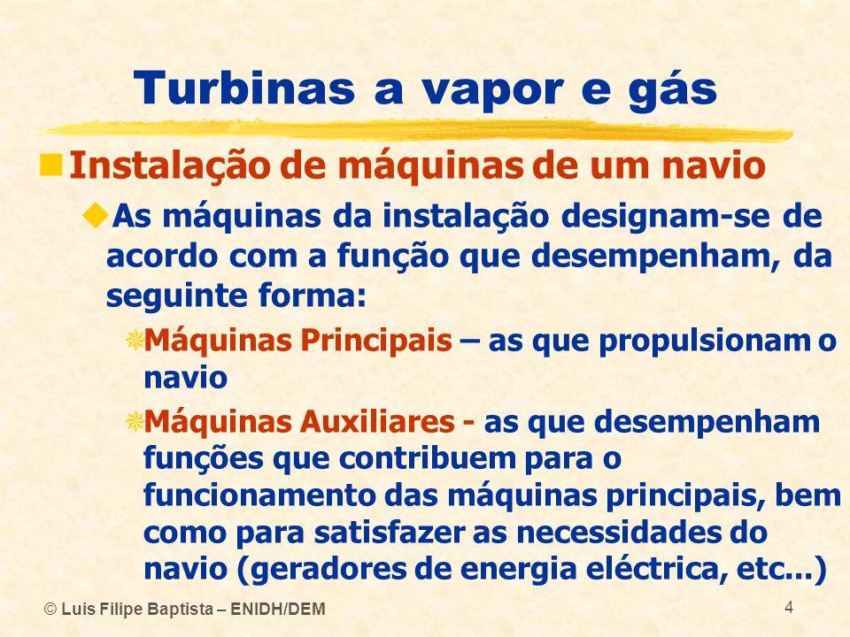 © Luis Filipe Baptista – ENIDH/DEM 105 Turbinas a vapor e gás Turbinas a vapor O hélice, para poder funcionar com bom rendimento, deve ter uma velocidade de rotação muito inferior à das turbinas que o accionam (cerca de 80 a 100 rpm) É imprescindível instalar caixas redutoras de velocidade entre as turbinas de vapor e o hélice, de modo a que cada um possa operar num regime de rotação em que o seu rendimento seja mais elevado, sem penalizar o outro