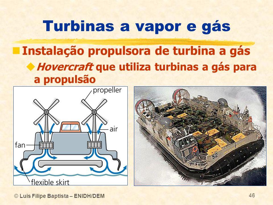 © Luis Filipe Baptista – ENIDH/DEM 46 Turbinas a vapor e gás Instalação propulsora de turbina a gás Hovercraft que utiliza turbinas a gás para a propu