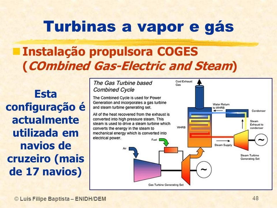 © Luis Filipe Baptista – ENIDH/DEM 48 Turbinas a vapor e gás Instalação propulsora COGES (COmbined Gas-Electric and Steam) Esta configuração é actualm