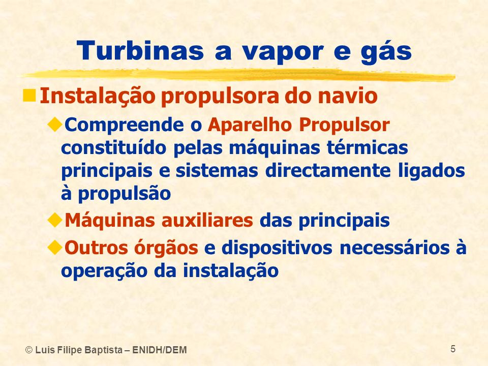 © Luis Filipe Baptista – ENIDH/DEM 16 Turbinas a vapor e gás Instalação propulsora de turbina a vapor Elementos principais da instalação: Caldeira (gerador de vapor) Turbinas a vapor (máquinas principais) Caixa de engrenagens redutoras Linha de veios (transmissor) Hélice (propulsor)