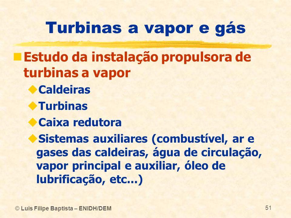 © Luis Filipe Baptista – ENIDH/DEM 51 Turbinas a vapor e gás Estudo da instalação propulsora de turbinas a vapor Caldeiras Turbinas Caixa redutora Sis