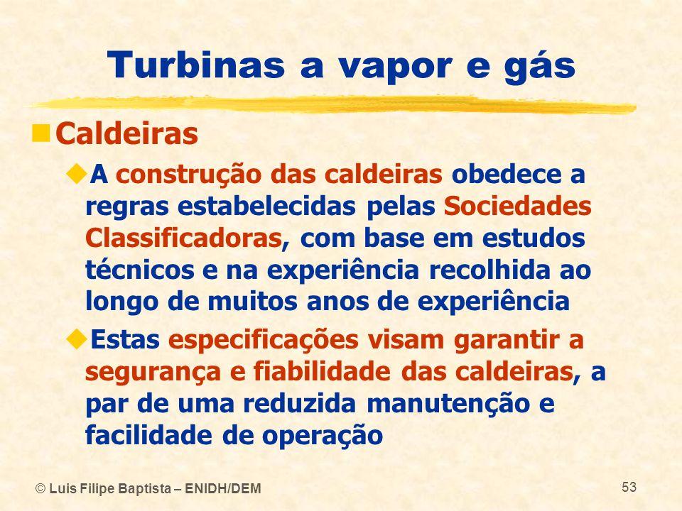 © Luis Filipe Baptista – ENIDH/DEM 53 Turbinas a vapor e gás Caldeiras A construção das caldeiras obedece a regras estabelecidas pelas Sociedades Clas