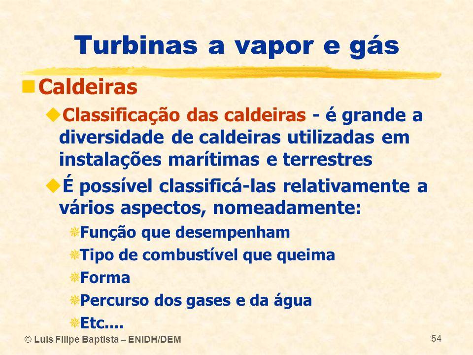 © Luis Filipe Baptista – ENIDH/DEM 54 Turbinas a vapor e gás Caldeiras Classificação das caldeiras - é grande a diversidade de caldeiras utilizadas em