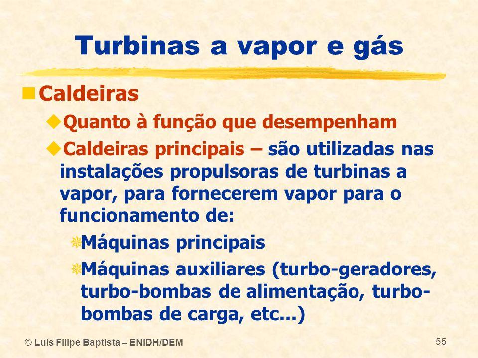 © Luis Filipe Baptista – ENIDH/DEM 55 Turbinas a vapor e gás Caldeiras Quanto à função que desempenham Caldeiras principais – são utilizadas nas insta
