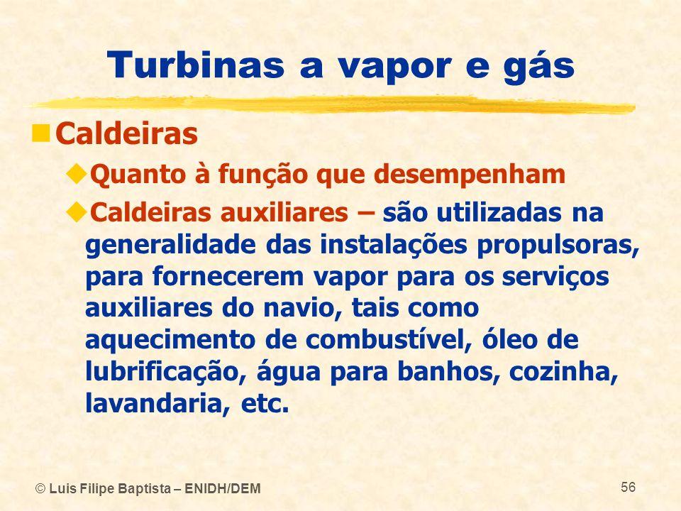 © Luis Filipe Baptista – ENIDH/DEM 56 Turbinas a vapor e gás Caldeiras Quanto à função que desempenham Caldeiras auxiliares – são utilizadas na genera