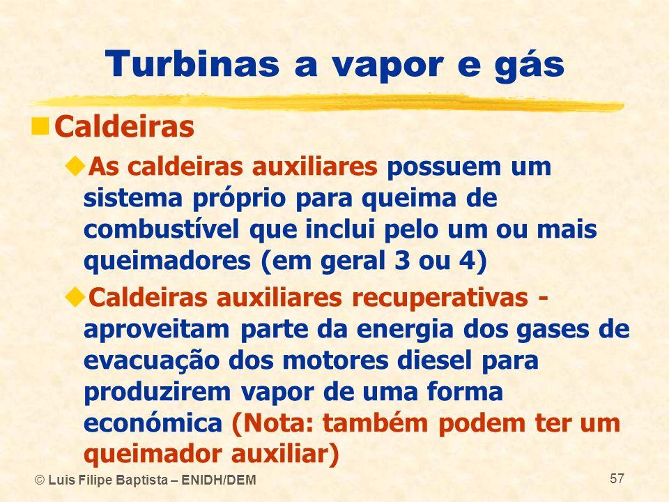 © Luis Filipe Baptista – ENIDH/DEM 57 Turbinas a vapor e gás Caldeiras As caldeiras auxiliares possuem um sistema próprio para queima de combustível q
