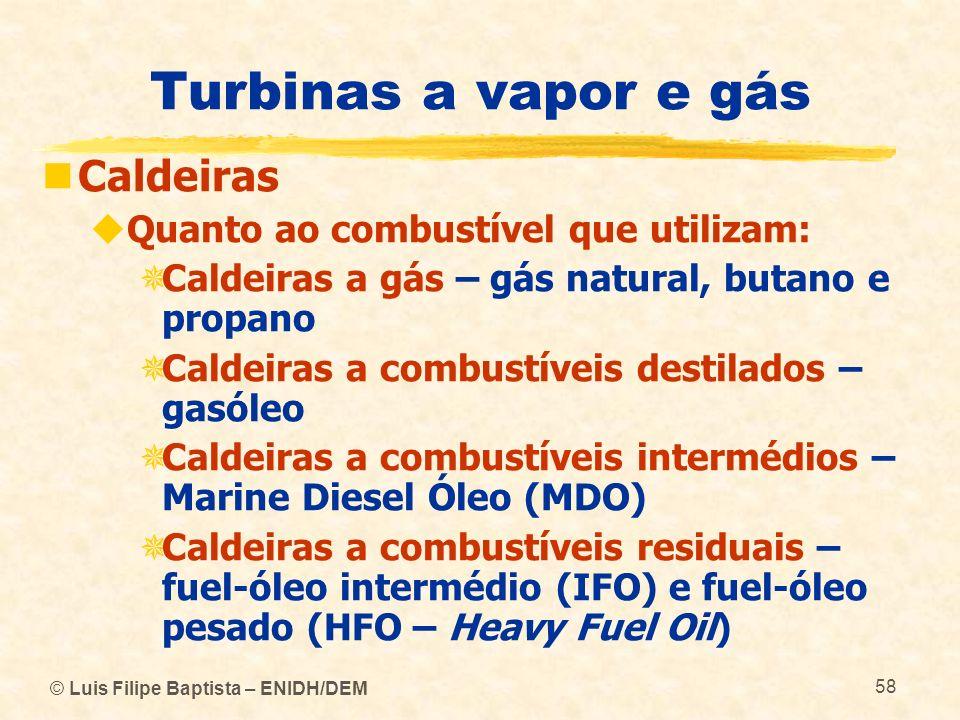 © Luis Filipe Baptista – ENIDH/DEM 58 Turbinas a vapor e gás Caldeiras Quanto ao combustível que utilizam: Caldeiras a gás – gás natural, butano e pro
