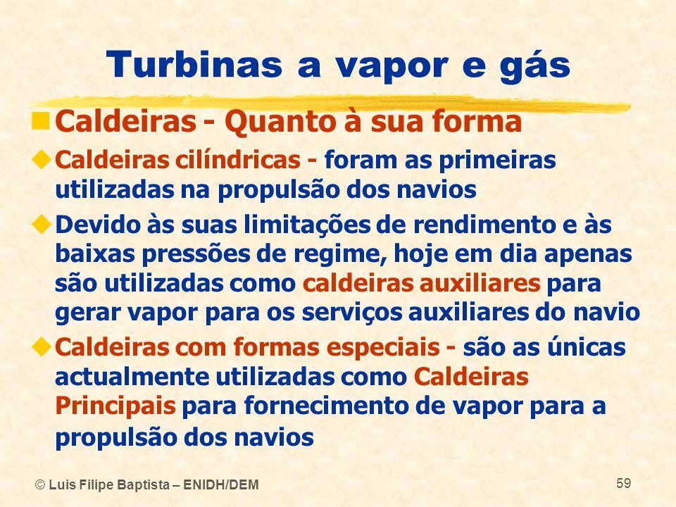 © Luis Filipe Baptista – ENIDH/DEM 59 Turbinas a vapor e gás Caldeiras - Quanto à sua forma Caldeiras cilíndricas - foram as primeiras utilizadas na p