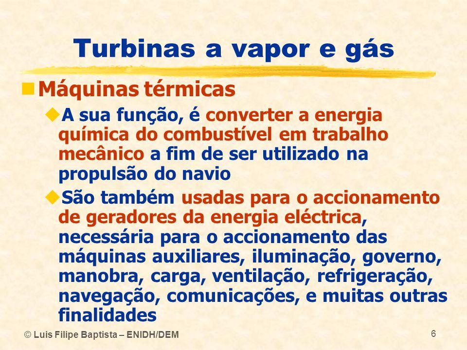 © Luis Filipe Baptista – ENIDH/DEM 107 Turbinas a vapor e gás Turbinas a vapor Uma das desvantagens das turbinas de vapor deve-se à sua irreversibilidade, isto é, à incapacidade para alterarem o seu sentido de rotação Quando são utilizadas para a propulsão de navios, é necessário instalar um grupo de turbinas para efectuar a propulsão a vante e outro, embora de menor potência (40 a 70%), para efectuar a propulsão a ré durante as manobras do navio