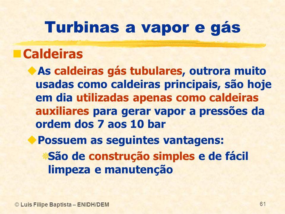 © Luis Filipe Baptista – ENIDH/DEM 61 Turbinas a vapor e gás Caldeiras As caldeiras gás tubulares, outrora muito usadas como caldeiras principais, são