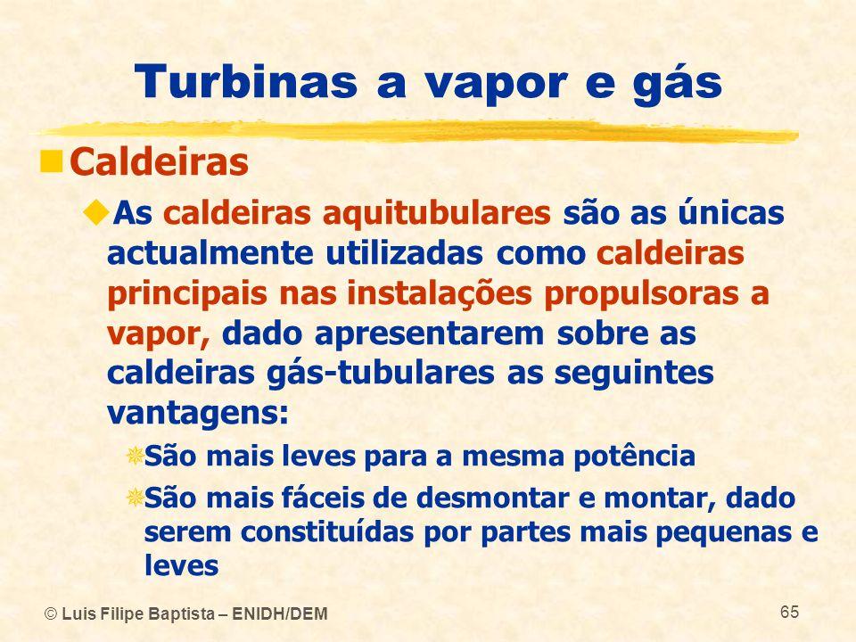 © Luis Filipe Baptista – ENIDH/DEM 65 Turbinas a vapor e gás Caldeiras As caldeiras aquitubulares são as únicas actualmente utilizadas como caldeiras