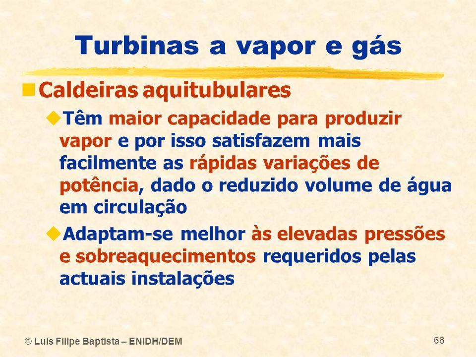 © Luis Filipe Baptista – ENIDH/DEM 66 Turbinas a vapor e gás Caldeiras aquitubulares Têm maior capacidade para produzir vapor e por isso satisfazem ma