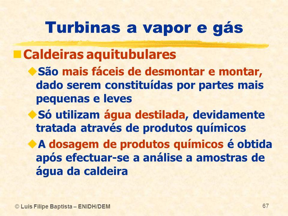 © Luis Filipe Baptista – ENIDH/DEM 67 Turbinas a vapor e gás Caldeiras aquitubulares São mais fáceis de desmontar e montar, dado serem constituídas po