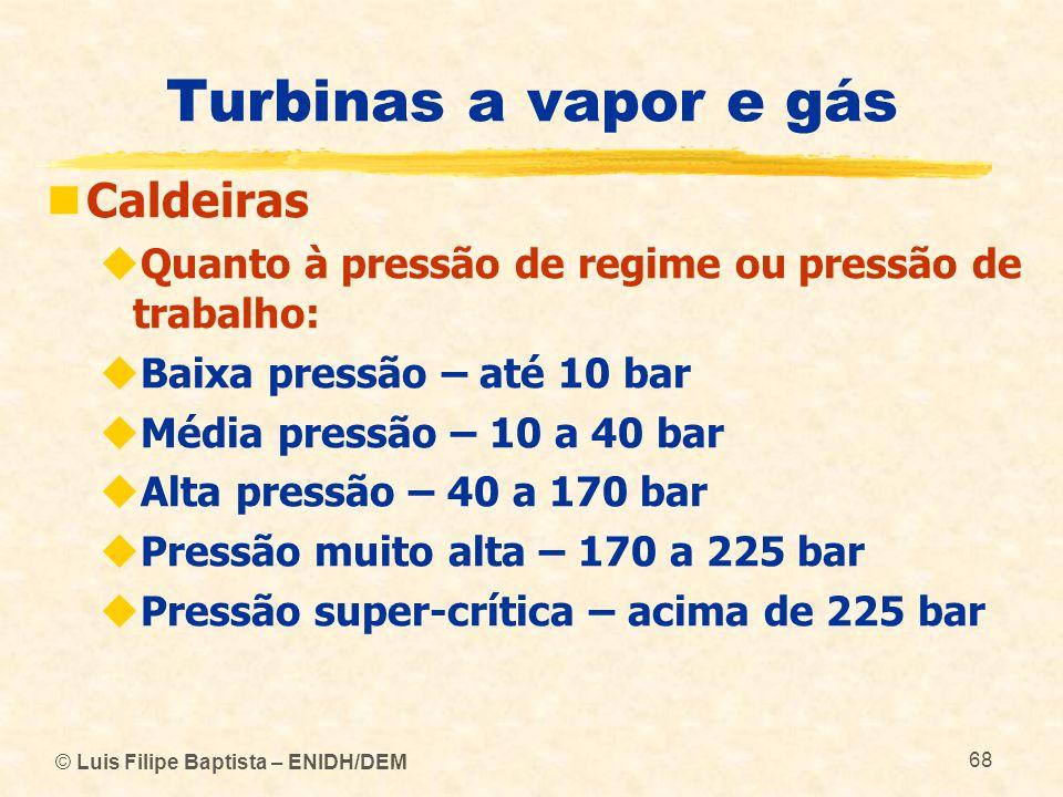 © Luis Filipe Baptista – ENIDH/DEM 68 Turbinas a vapor e gás Caldeiras Quanto à pressão de regime ou pressão de trabalho: Baixa pressão – até 10 bar M
