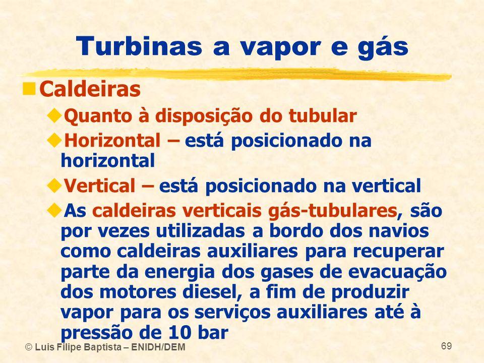 © Luis Filipe Baptista – ENIDH/DEM 69 Turbinas a vapor e gás Caldeiras Quanto à disposição do tubular Horizontal – está posicionado na horizontal Vert