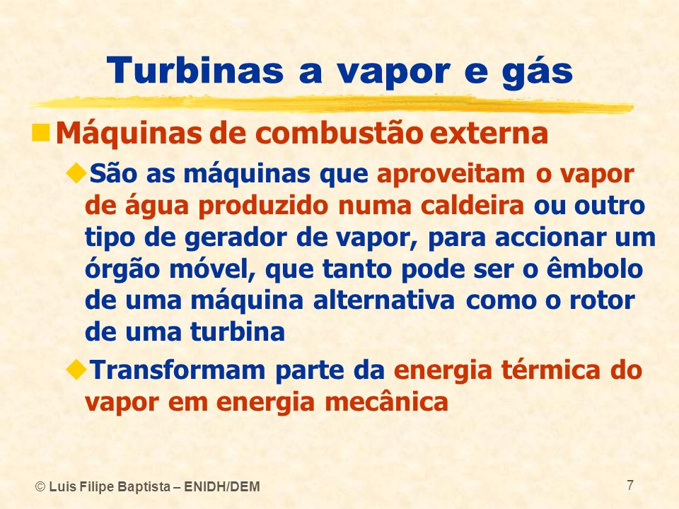 © Luis Filipe Baptista – ENIDH/DEM 7 Turbinas a vapor e gás Máquinas de combustão externa São as máquinas que aproveitam o vapor de água produzido num
