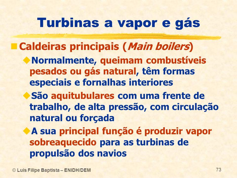 © Luis Filipe Baptista – ENIDH/DEM 73 Turbinas a vapor e gás Caldeiras principais (Main boilers) Normalmente, queimam combustíveis pesados ou gás natu