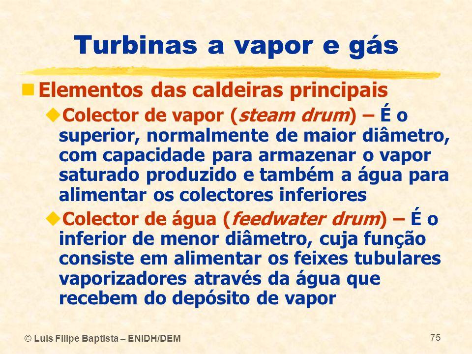 © Luis Filipe Baptista – ENIDH/DEM 75 Turbinas a vapor e gás Elementos das caldeiras principais Colector de vapor (steam drum) – É o superior, normalm