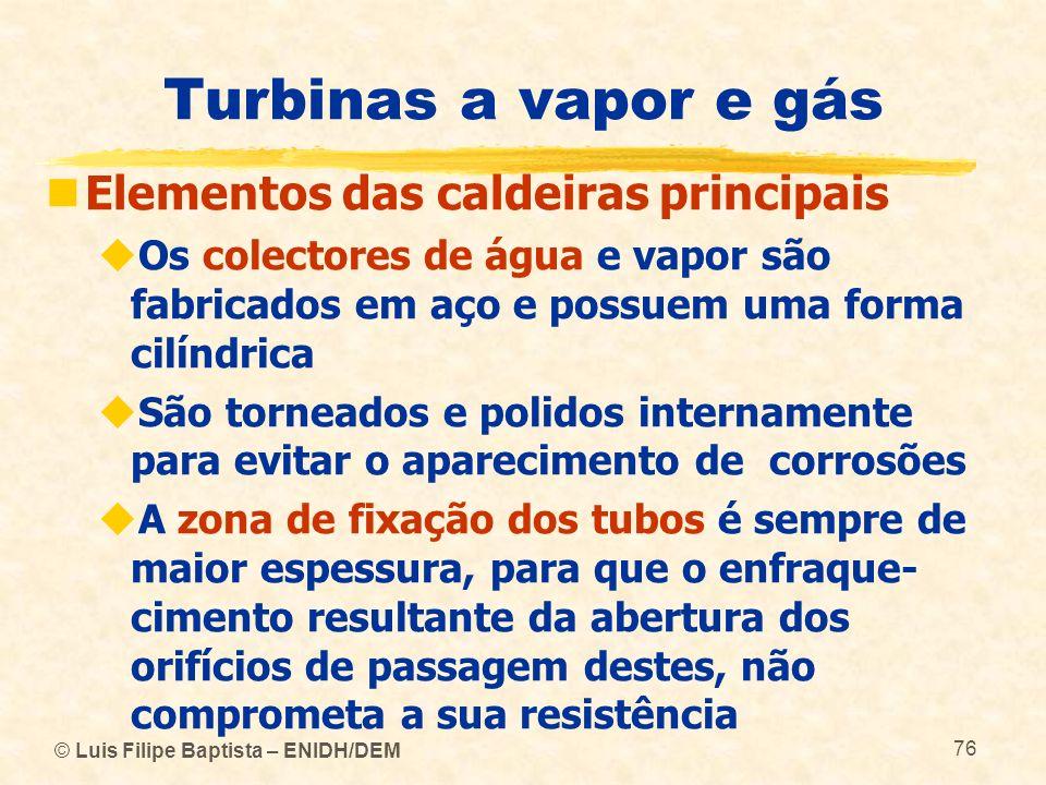 © Luis Filipe Baptista – ENIDH/DEM 76 Turbinas a vapor e gás Elementos das caldeiras principais Os colectores de água e vapor são fabricados em aço e