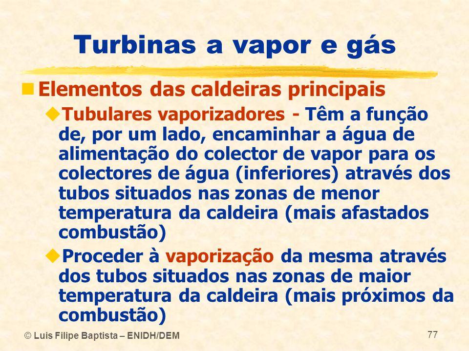 © Luis Filipe Baptista – ENIDH/DEM 77 Turbinas a vapor e gás Elementos das caldeiras principais Tubulares vaporizadores - Têm a função de, por um lado